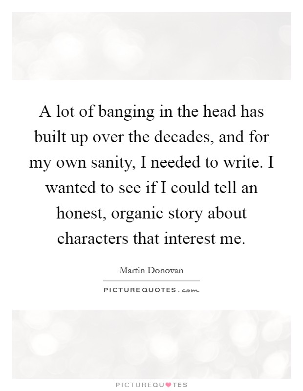 A lot of banging in the head has built up over the decades, and for my own sanity, I needed to write. I wanted to see if I could tell an honest, organic story about characters that interest me Picture Quote #1