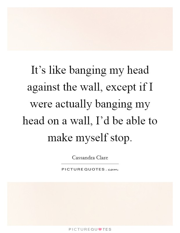 It's like banging my head against the wall, except if I were actually banging my head on a wall, I'd be able to make myself stop Picture Quote #1