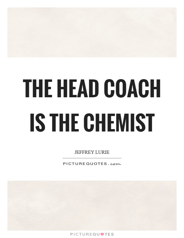 The head coach is the chemist Picture Quote #1