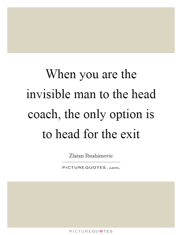 When you are the invisible man to the head coach, the only option is to head for the exit Picture Quote #1