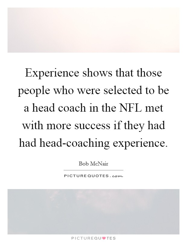 Experience shows that those people who were selected to be a head coach in the NFL met with more success if they had had head-coaching experience Picture Quote #1