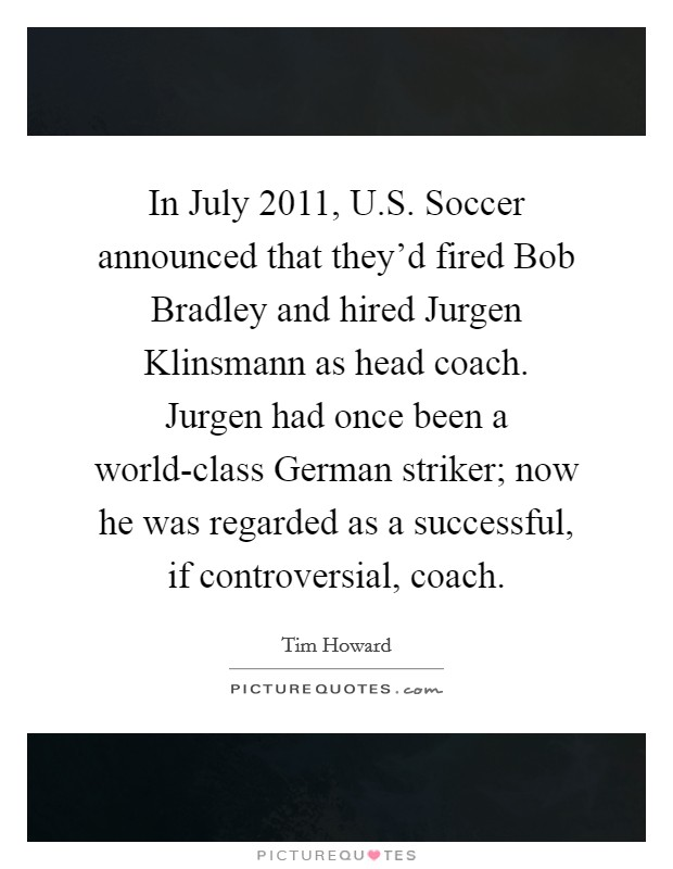 In July 2011, U.S. Soccer announced that they'd fired Bob Bradley and hired Jurgen Klinsmann as head coach. Jurgen had once been a world-class German striker; now he was regarded as a successful, if controversial, coach. Picture Quote #1