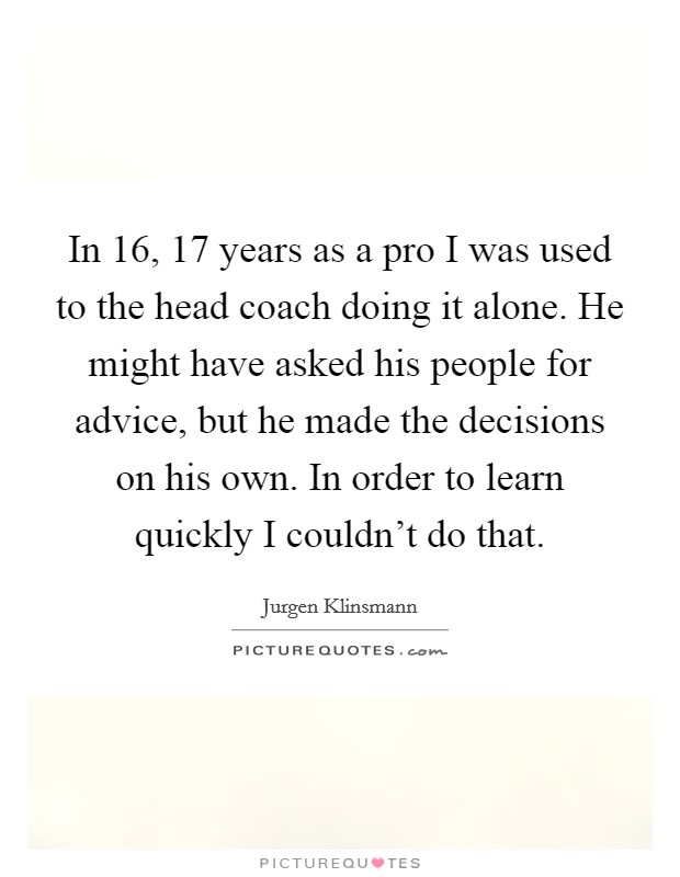 In 16, 17 years as a pro I was used to the head coach doing it alone. He might have asked his people for advice, but he made the decisions on his own. In order to learn quickly I couldn't do that. Picture Quote #1