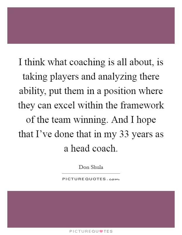 I think what coaching is all about, is taking players and analyzing there ability, put them in a position where they can excel within the framework of the team winning. And I hope that I've done that in my 33 years as a head coach. Picture Quote #1