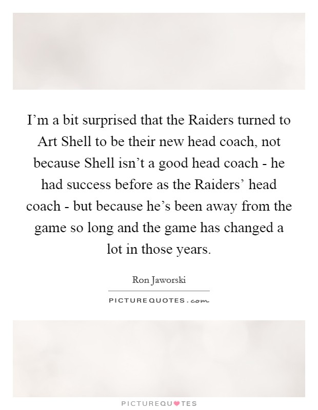 I'm a bit surprised that the Raiders turned to Art Shell to be their new head coach, not because Shell isn't a good head coach - he had success before as the Raiders' head coach - but because he's been away from the game so long and the game has changed a lot in those years Picture Quote #1