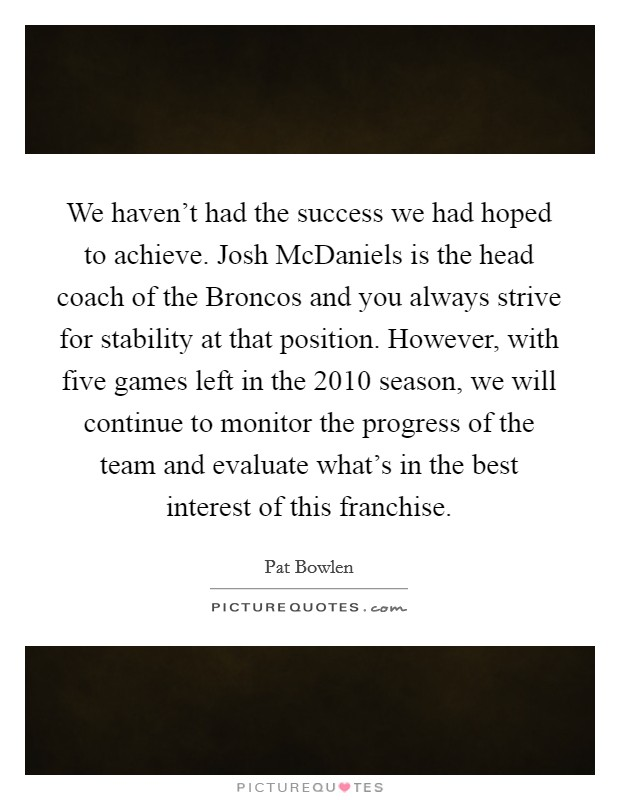 We haven't had the success we had hoped to achieve. Josh McDaniels is the head coach of the Broncos and you always strive for stability at that position. However, with five games left in the 2010 season, we will continue to monitor the progress of the team and evaluate what's in the best interest of this franchise Picture Quote #1