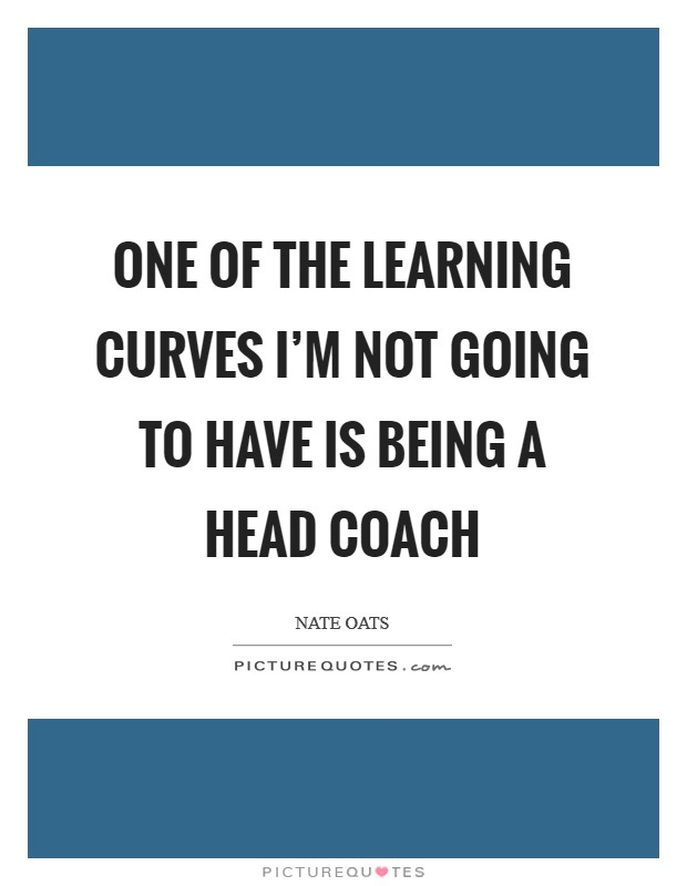 One of the learning curves I'm not going to have is being a head coach Picture Quote #1