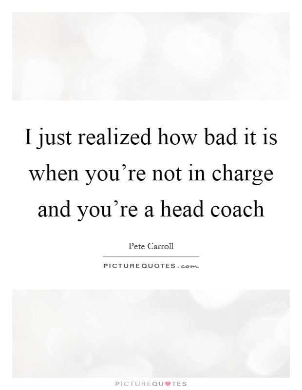 I just realized how bad it is when you're not in charge and you're a head coach Picture Quote #1