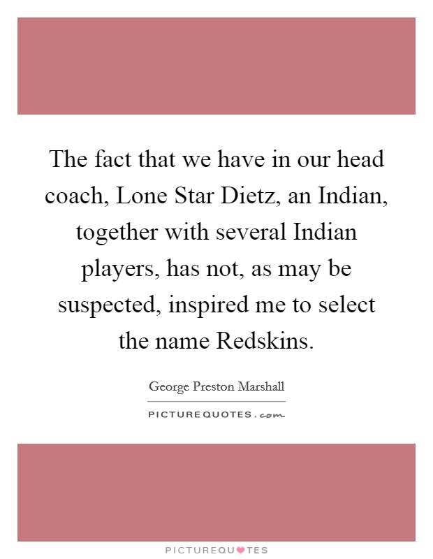 The fact that we have in our head coach, Lone Star Dietz, an Indian, together with several Indian players, has not, as may be suspected, inspired me to select the name Redskins Picture Quote #1
