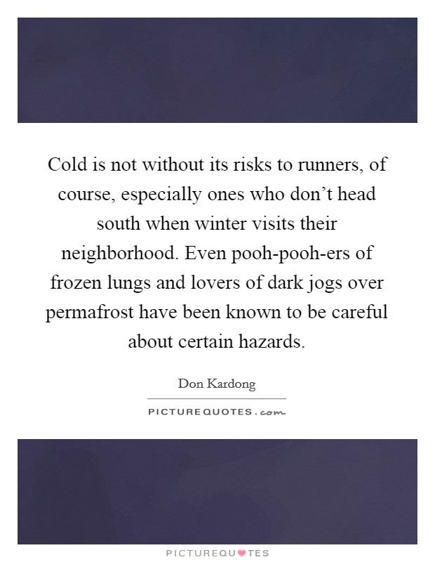 Cold is not without its risks to runners, of course, especially ones who don't head south when winter visits their neighborhood. Even pooh-pooh-ers of frozen lungs and lovers of dark jogs over permafrost have been known to be careful about certain hazards Picture Quote #1