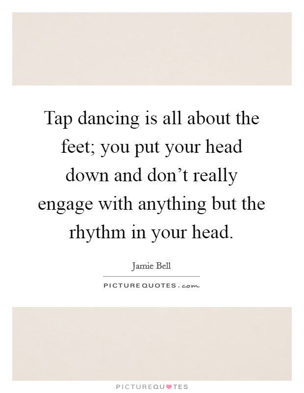 Tap dancing is all about the feet; you put your head down and don't really engage with anything but the rhythm in your head Picture Quote #1