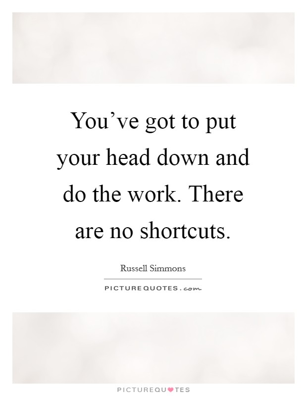 You've got to put your head down and do the work. There are no shortcuts Picture Quote #1