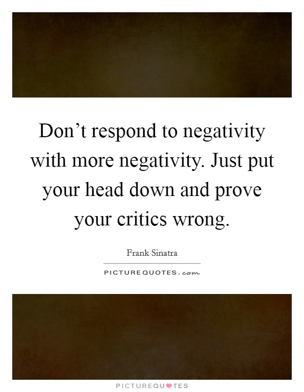 Don't respond to negativity with more negativity. Just put your head down and prove your critics wrong Picture Quote #1