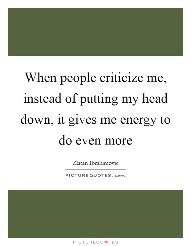 When people criticize me, instead of putting my head down, it gives me energy to do even more Picture Quote #1