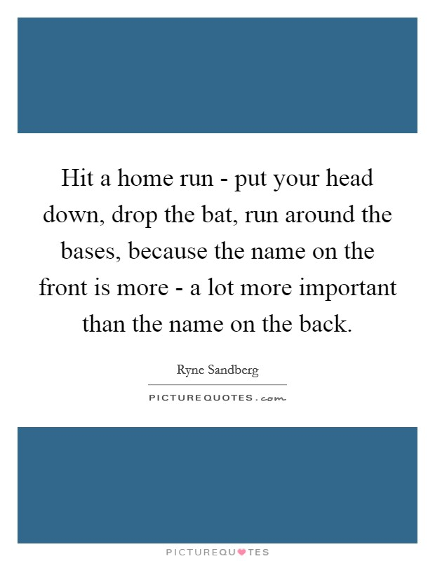 Hit a home run - put your head down, drop the bat, run around the bases, because the name on the front is more - a lot more important than the name on the back Picture Quote #1