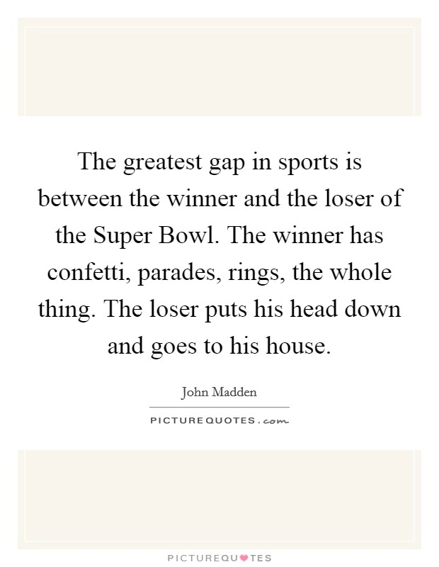 The greatest gap in sports is between the winner and the loser of the Super Bowl. The winner has confetti, parades, rings, the whole thing. The loser puts his head down and goes to his house Picture Quote #1