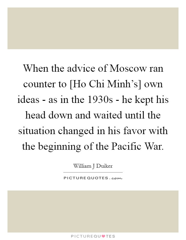 When the advice of Moscow ran counter to [Ho Chi Minh's] own ideas - as in the 1930s - he kept his head down and waited until the situation changed in his favor with the beginning of the Pacific War Picture Quote #1