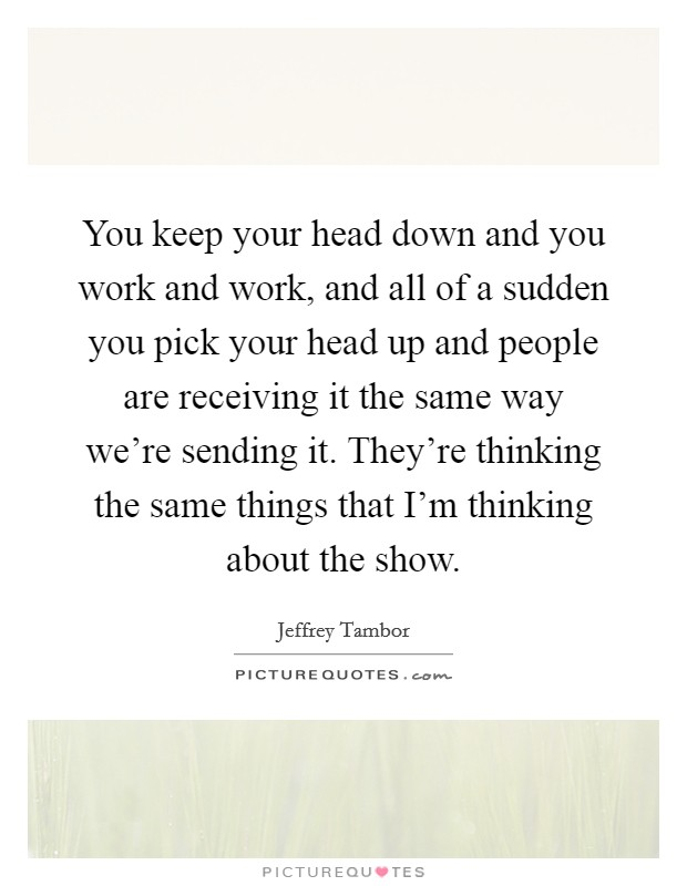 You keep your head down and you work and work, and all of a sudden you pick your head up and people are receiving it the same way we're sending it. They're thinking the same things that I'm thinking about the show Picture Quote #1