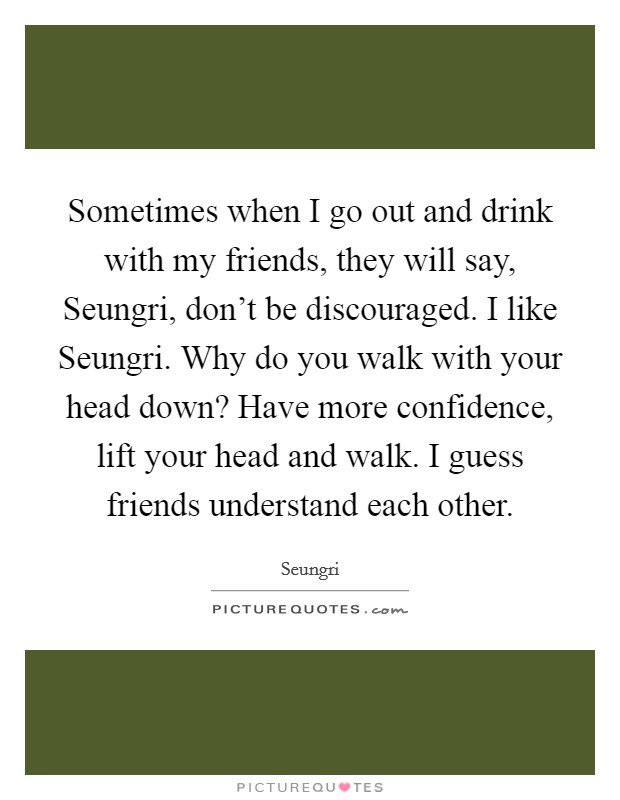 Sometimes when I go out and drink with my friends, they will say, Seungri, don't be discouraged. I like Seungri. Why do you walk with your head down? Have more confidence, lift your head and walk. I guess friends understand each other. Picture Quote #1