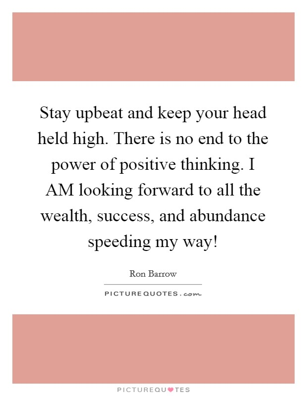 Stay upbeat and keep your head held high. There is no end to the power of positive thinking. I AM looking forward to all the wealth, success, and abundance speeding my way! Picture Quote #1