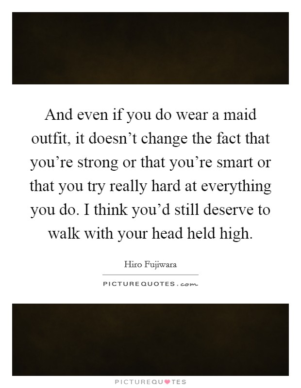 And even if you do wear a maid outfit, it doesn't change the fact that you're strong or that you're smart or that you try really hard at everything you do. I think you'd still deserve to walk with your head held high Picture Quote #1