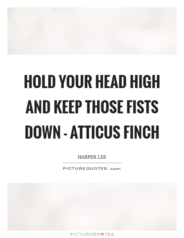 Hold your head high and keep those fists down - Atticus Finch Picture Quote #1