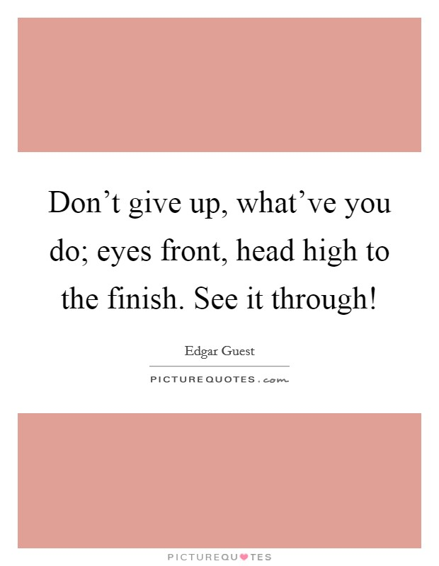 Don't give up, what've you do; eyes front, head high to the finish. See it through! Picture Quote #1