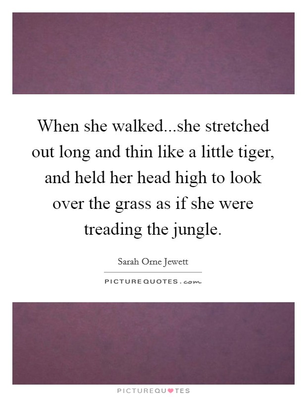 When she walked...she stretched out long and thin like a little tiger, and held her head high to look over the grass as if she were treading the jungle Picture Quote #1