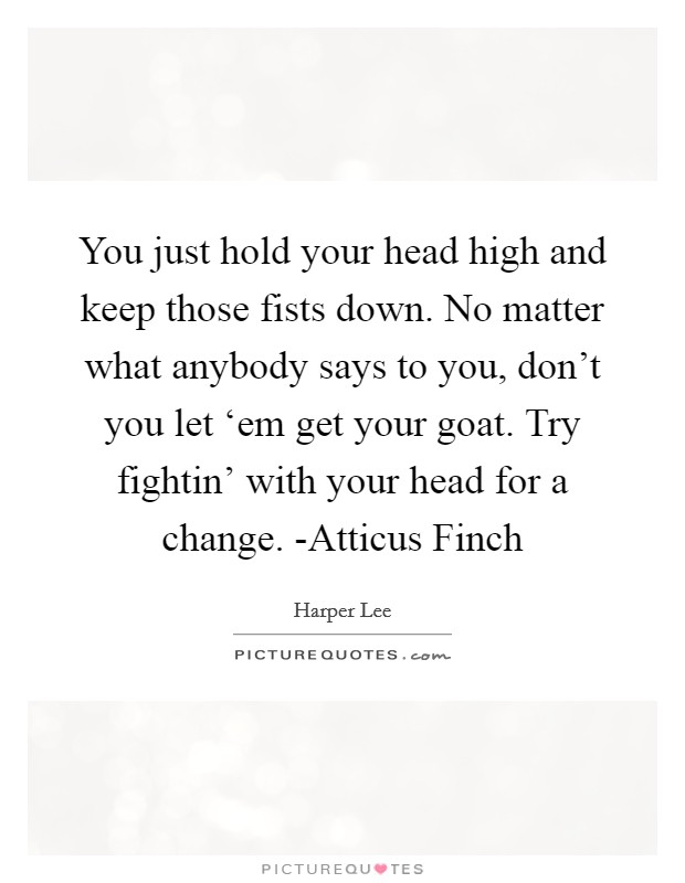 You just hold your head high and keep those fists down. No matter what anybody says to you, don't you let 'em get your goat. Try fightin' with your head for a change. -Atticus Finch Picture Quote #1