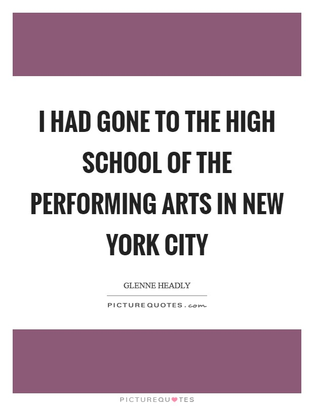 I had gone to the High School of the Performing Arts in New York City Picture Quote #1