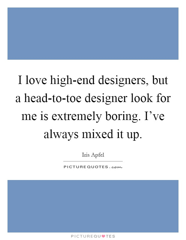 I love high-end designers, but a head-to-toe designer look for me is extremely boring. I've always mixed it up Picture Quote #1