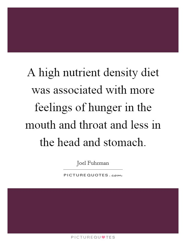 A high nutrient density diet was associated with more feelings of hunger in the mouth and throat and less in the head and stomach Picture Quote #1