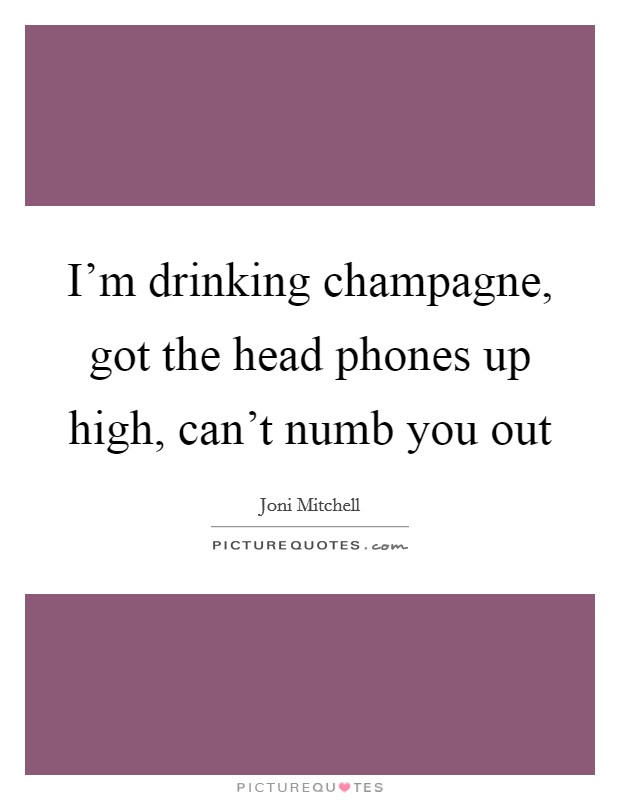 I'm drinking champagne, got the head phones up high, can't numb you out Picture Quote #1