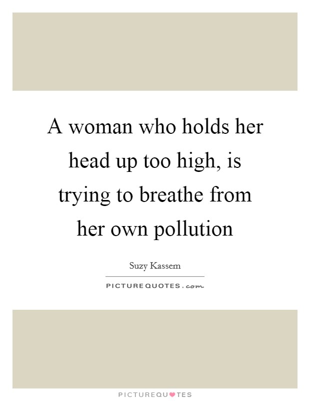 A woman who holds her head up too high, is trying to breathe from her own pollution Picture Quote #1