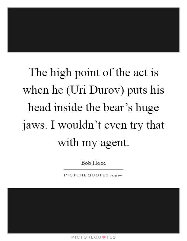 The high point of the act is when he (Uri Durov) puts his head inside the bear's huge jaws. I wouldn't even try that with my agent Picture Quote #1