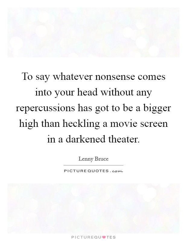 To say whatever nonsense comes into your head without any repercussions has got to be a bigger high than heckling a movie screen in a darkened theater Picture Quote #1