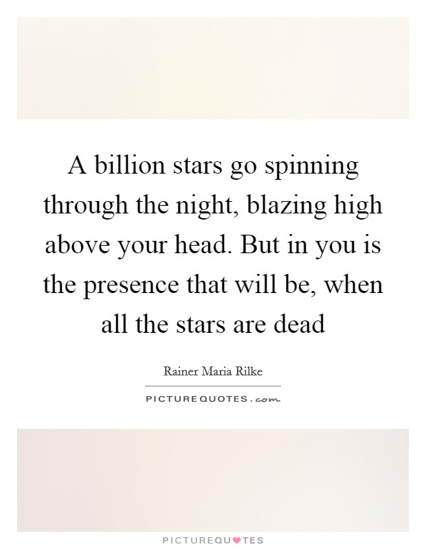 A billion stars go spinning through the night, blazing high above your head. But in you is the presence that will be, when all the stars are dead Picture Quote #1