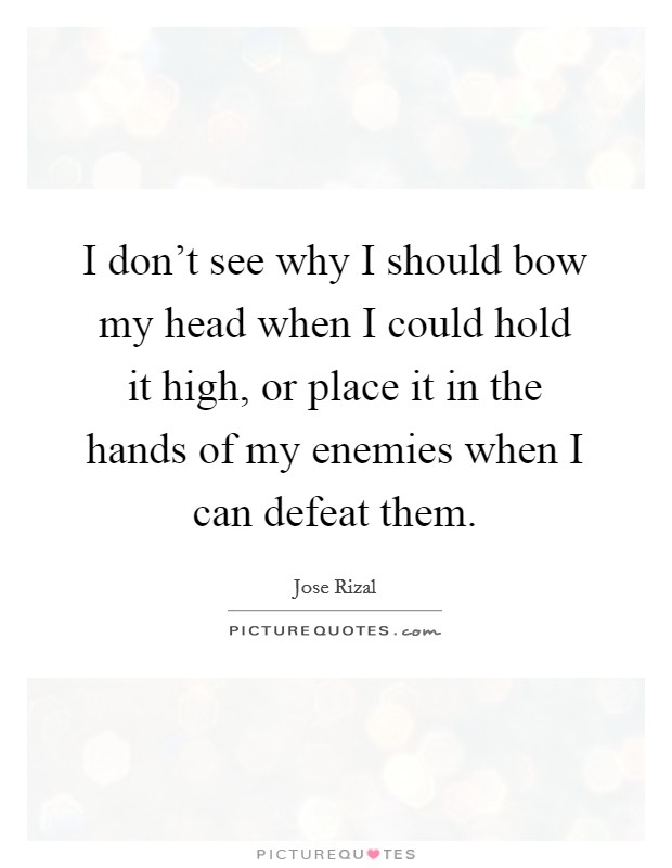 I don't see why I should bow my head when I could hold it high, or place it in the hands of my enemies when I can defeat them Picture Quote #1