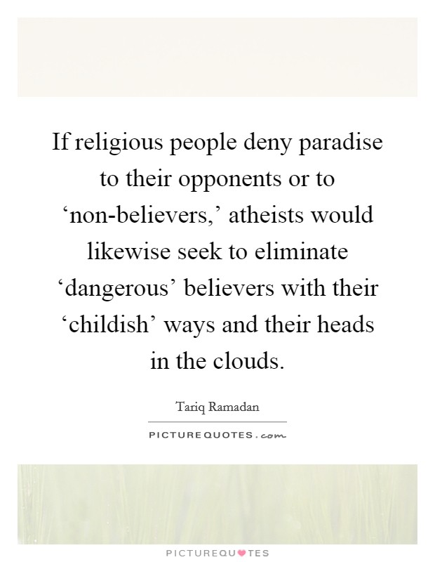 If religious people deny paradise to their opponents or to 'non-believers,' atheists would likewise seek to eliminate 'dangerous' believers with their 'childish' ways and their heads in the clouds Picture Quote #1