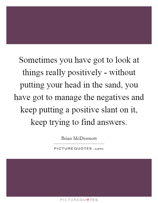Sometimes you have got to look at things really positively - without putting your head in the sand, you have got to manage the negatives and keep putting a positive slant on it, keep trying to find answers Picture Quote #1