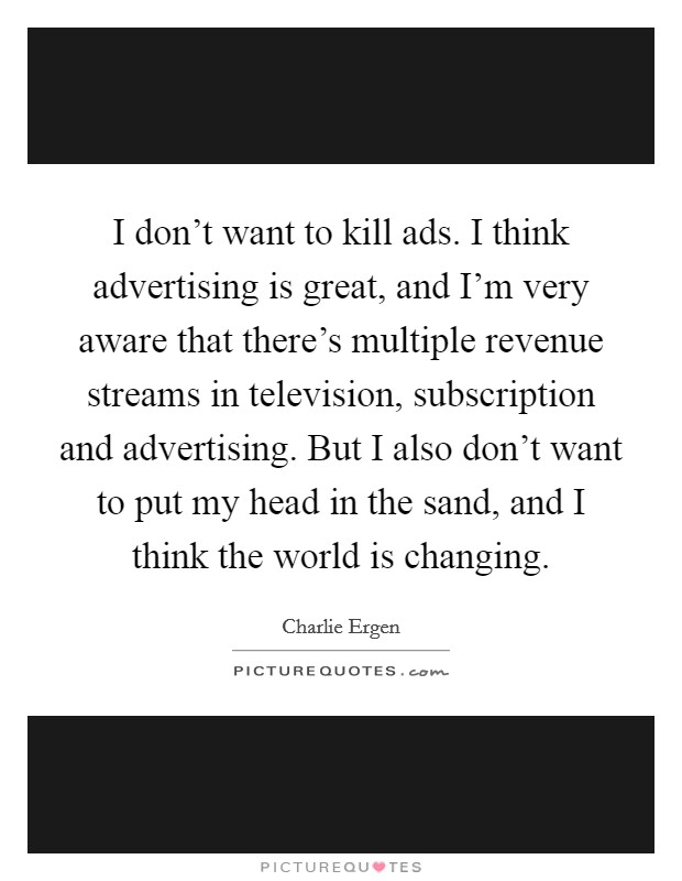 I don't want to kill ads. I think advertising is great, and I'm very aware that there's multiple revenue streams in television, subscription and advertising. But I also don't want to put my head in the sand, and I think the world is changing Picture Quote #1