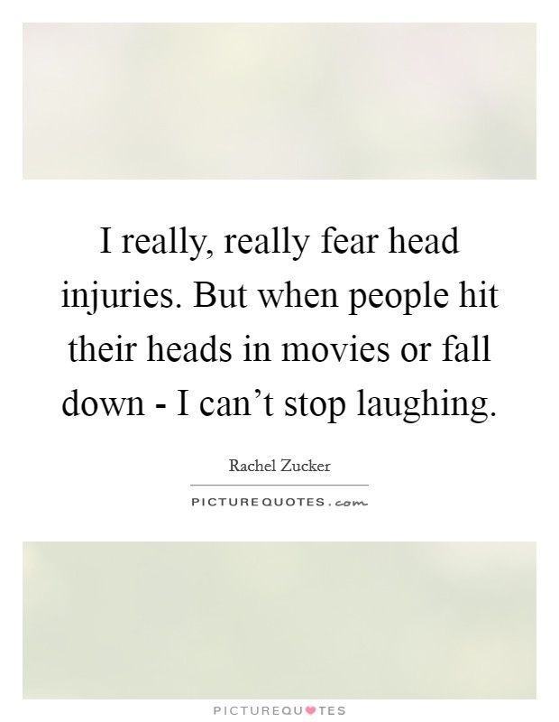 I really, really fear head injuries. But when people hit their heads in movies or fall down - I can't stop laughing Picture Quote #1