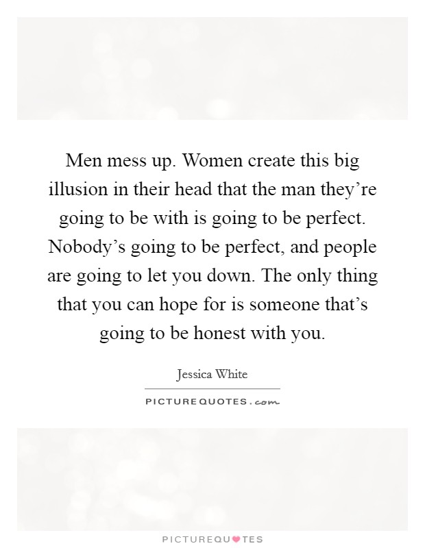 Men mess up. Women create this big illusion in their head that the man they're going to be with is going to be perfect. Nobody's going to be perfect, and people are going to let you down. The only thing that you can hope for is someone that's going to be honest with you. Picture Quote #1