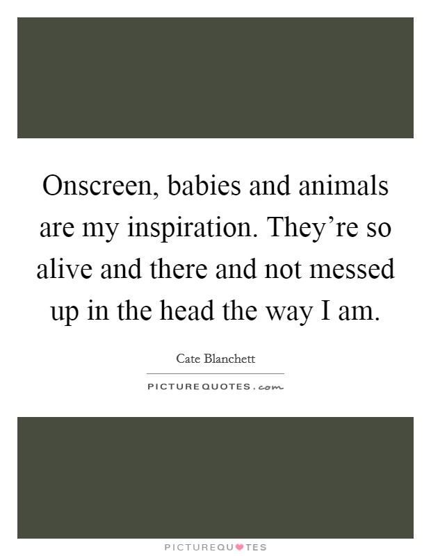 Onscreen, babies and animals are my inspiration. They're so alive and there and not messed up in the head the way I am Picture Quote #1