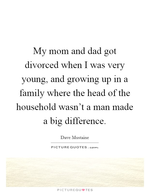 My mom and dad got divorced when I was very young, and growing up in a family where the head of the household wasn't a man made a big difference Picture Quote #1