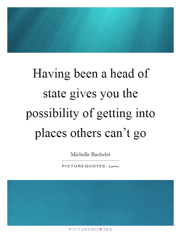 Having been a head of state gives you the possibility of getting into places others can't go Picture Quote #1