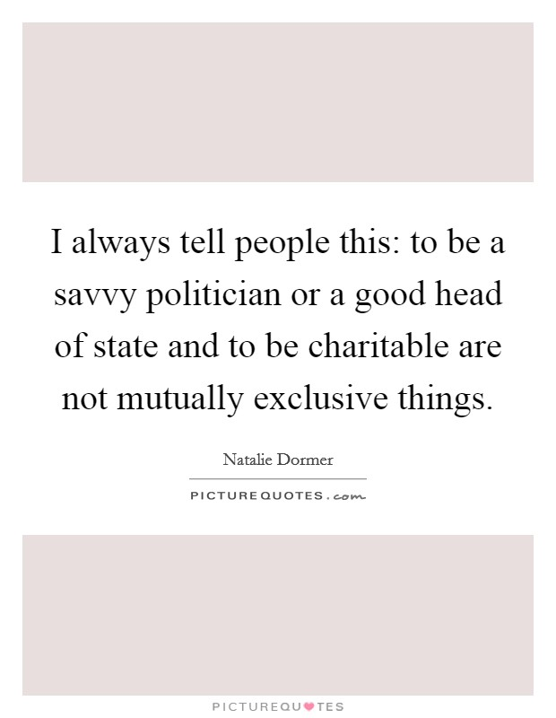 I always tell people this: to be a savvy politician or a good head of state and to be charitable are not mutually exclusive things Picture Quote #1