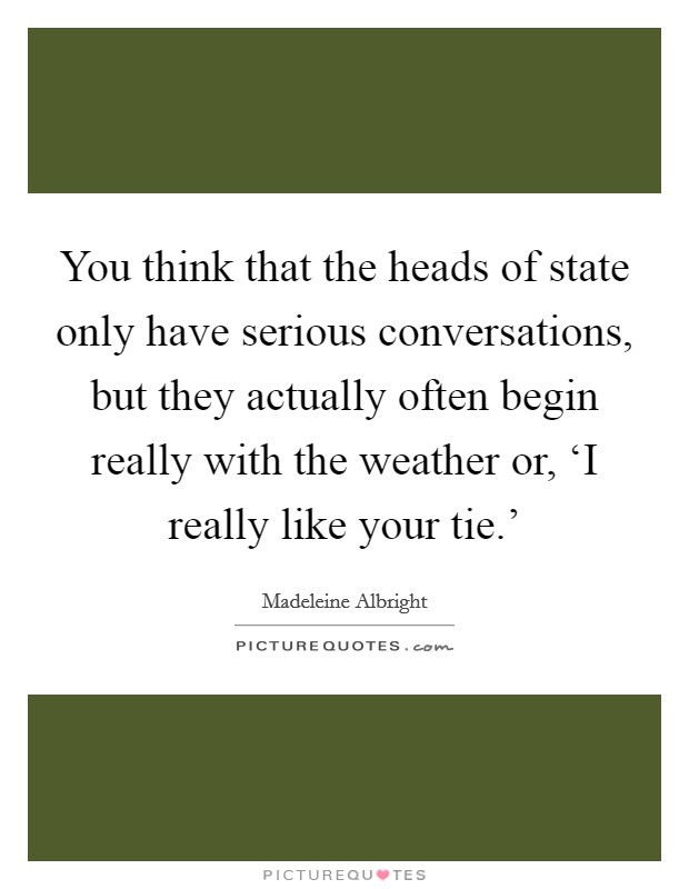 You think that the heads of state only have serious conversations, but they actually often begin really with the weather or, 'I really like your tie.' Picture Quote #1