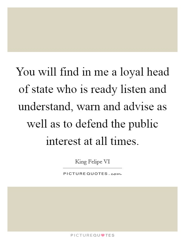 You will find in me a loyal head of state who is ready listen and understand, warn and advise as well as to defend the public interest at all times Picture Quote #1