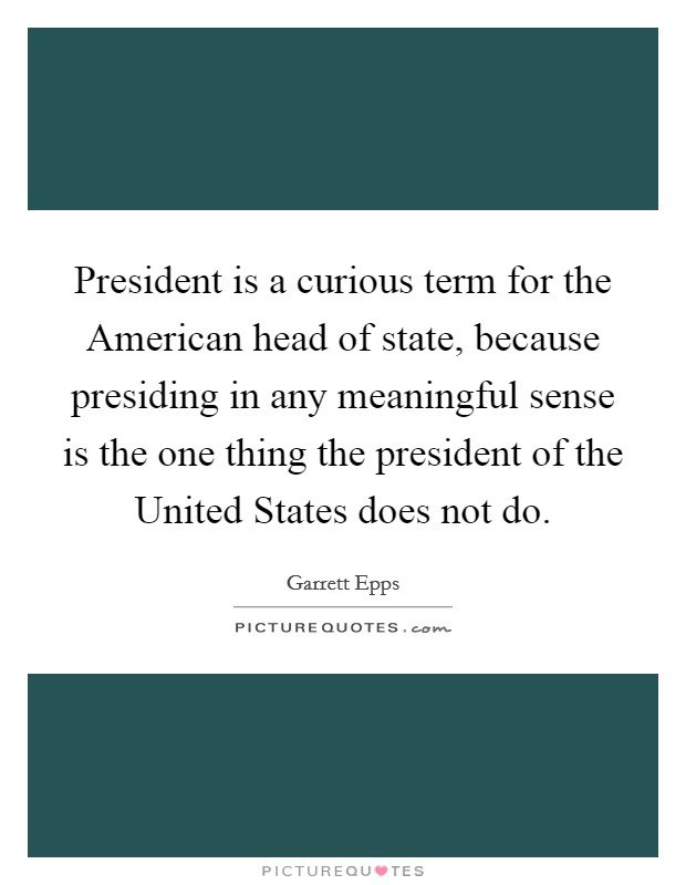 President is a curious term for the American head of state, because presiding in any meaningful sense is the one thing the president of the United States does not do Picture Quote #1